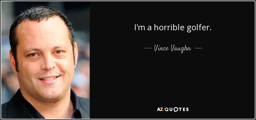 I'm a horrible golfer. - Vince Vaughn