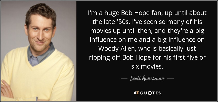 I'm a huge Bob Hope fan, up until about the late '50s. I've seen so many of his movies up until then, and they're a big influence on me and a big influence on Woody Allen, who is basically just ripping off Bob Hope for his first five or six movies. - Scott Aukerman