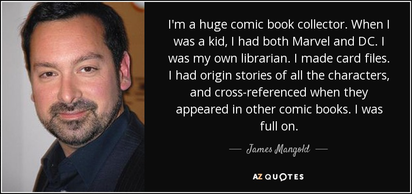 I'm a huge comic book collector. When I was a kid, I had both Marvel and DC. I was my own librarian. I made card files. I had origin stories of all the characters, and cross-referenced when they appeared in other comic books. I was full on. - James Mangold