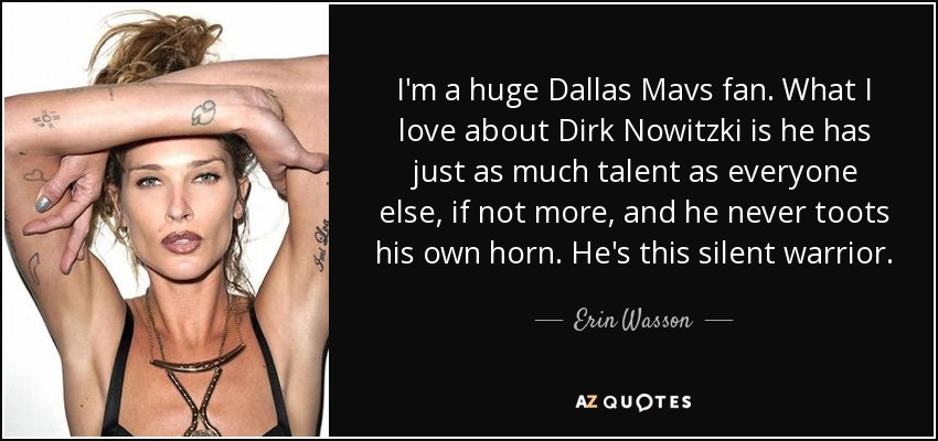I'm a huge Dallas Mavs fan. What I love about Dirk Nowitzki is he has just as much talent as everyone else, if not more, and he never toots his own horn. He's this silent warrior. - Erin Wasson