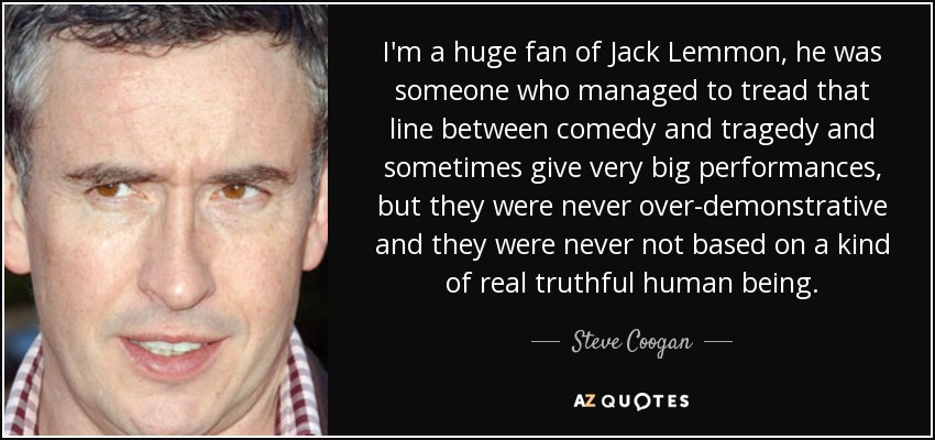 I'm a huge fan of Jack Lemmon, he was someone who managed to tread that line between comedy and tragedy and sometimes give very big performances, but they were never over-demonstrative and they were never not based on a kind of real truthful human being. - Steve Coogan