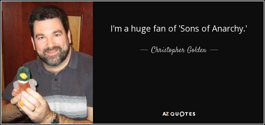 I'm a huge fan of 'Sons of Anarchy.' - Christopher Golden