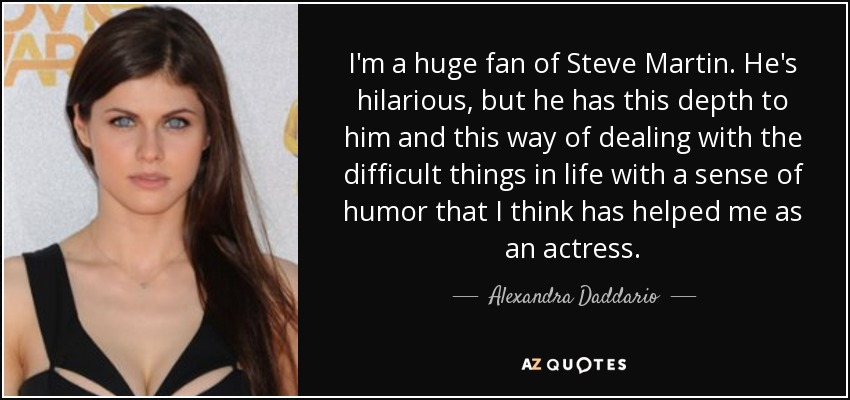 I'm a huge fan of Steve Martin. He's hilarious, but he has this depth to him and this way of dealing with the difficult things in life with a sense of humor that I think has helped me as an actress. - Alexandra Daddario