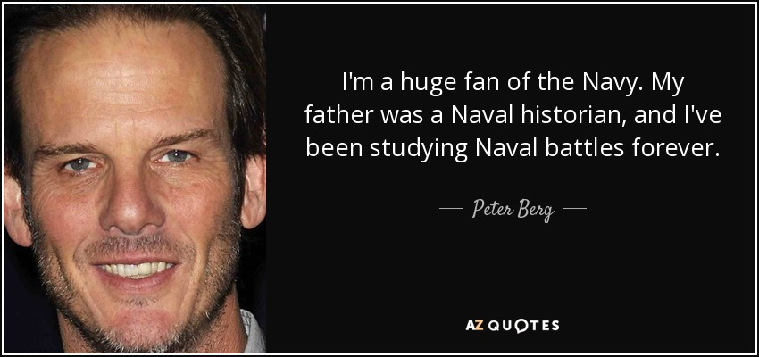 I'm a huge fan of the Navy. My father was a Naval historian, and I've been studying Naval battles forever. - Peter Berg