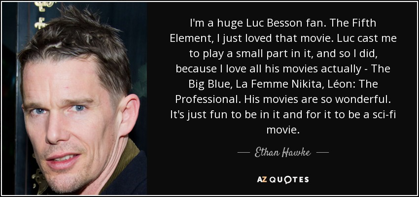 I'm a huge Luc Besson fan. The Fifth Element, I just loved that movie. Luc cast me to play a small part in it, and so I did, because I love all his movies actually - The Big Blue, La Femme Nikita, Léon: The Professional. His movies are so wonderful. It's just fun to be in it and for it to be a sci-fi movie. - Ethan Hawke