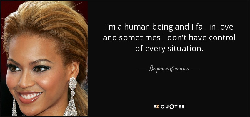 I'm a human being and I fall in love and sometimes I don't have control of every situation. - Beyonce Knowles