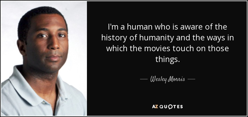 I'm a human who is aware of the history of humanity and the ways in which the movies touch on those things. - Wesley Morris