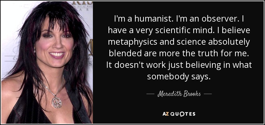 I'm a humanist. I'm an observer. I have a very scientific mind. I believe metaphysics and science absolutely blended are more the truth for me. It doesn't work just believing in what somebody says. - Meredith Brooks