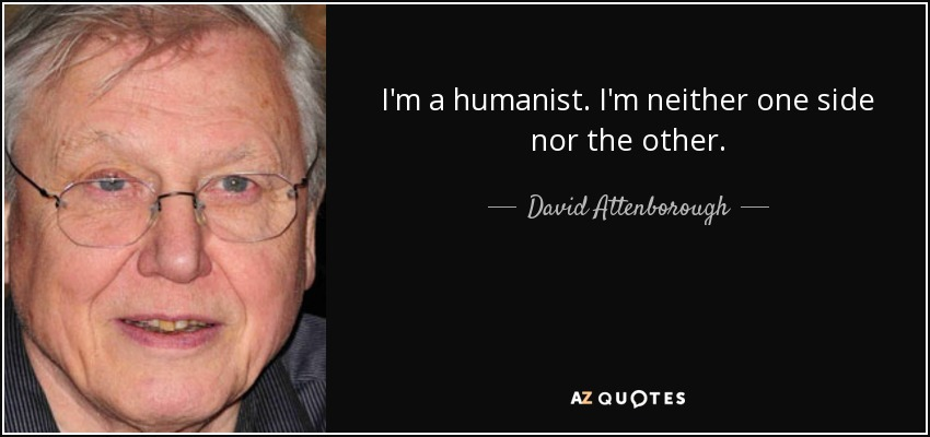I'm a humanist. I'm neither one side nor the other. - David Attenborough