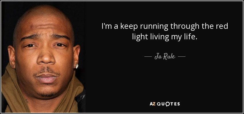 I'm a keep running through the red light living my life. - Ja Rule