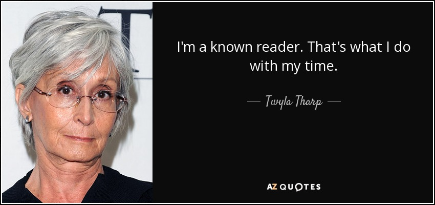 I'm a known reader. That's what I do with my time. - Twyla Tharp