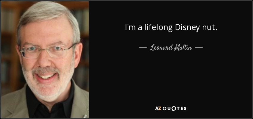 I'm a lifelong Disney nut. - Leonard Maltin