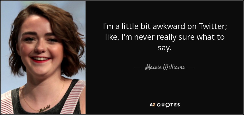 I'm a little bit awkward on Twitter; like, I'm never really sure what to say. - Maisie Williams