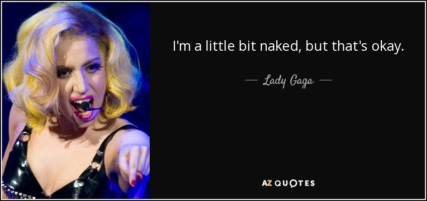 I'm a little bit naked, but that's okay. - Lady Gaga