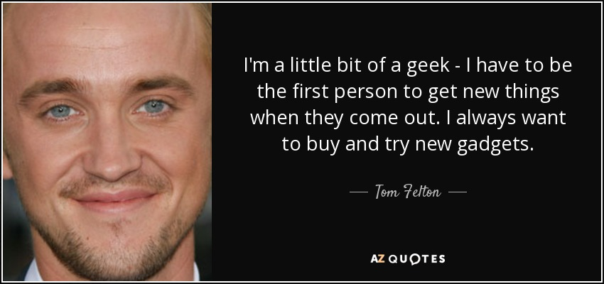 I'm a little bit of a geek - I have to be the first person to get new things when they come out. I always want to buy and try new gadgets. - Tom Felton