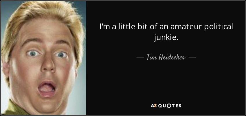 I'm a little bit of an amateur political junkie. - Tim Heidecker