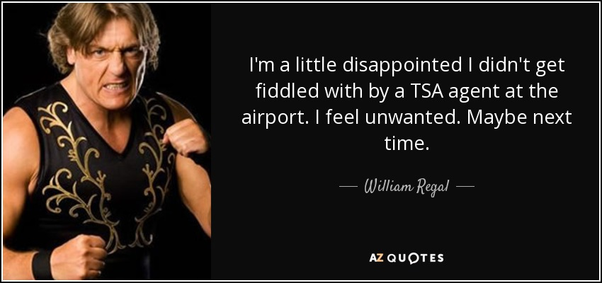 I'm a little disappointed I didn't get fiddled with by a TSA agent at the airport. I feel unwanted. Maybe next time. - William Regal