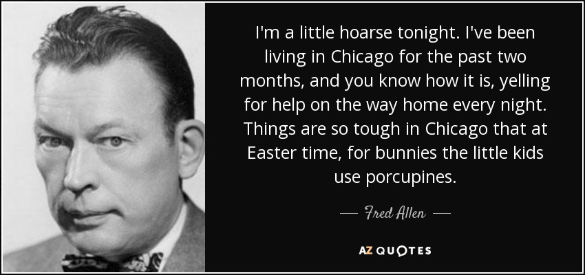 I'm a little hoarse tonight. I've been living in Chicago for the past two months, and you know how it is, yelling for help on the way home every night. Things are so tough in Chicago that at Easter time, for bunnies the little kids use porcupines. - Fred Allen