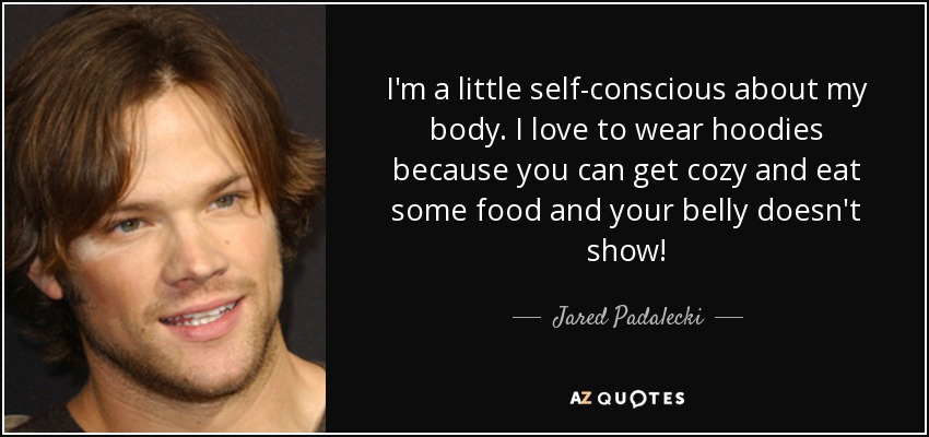I'm a little self-conscious about my body. I love to wear hoodies because you can get cozy and eat some food and your belly doesn't show! - Jared Padalecki
