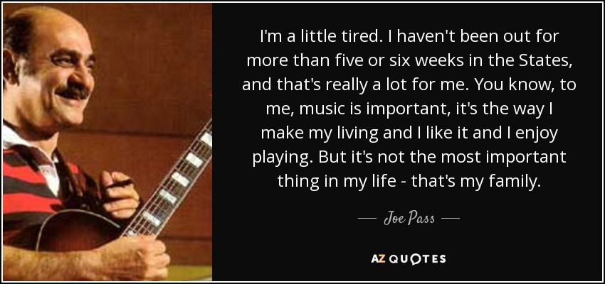 I'm a little tired. I haven't been out for more than five or six weeks in the States, and that's really a lot for me. You know, to me, music is important, it's the way I make my living and I like it and I enjoy playing. But it's not the most important thing in my life - that's my family. - Joe Pass