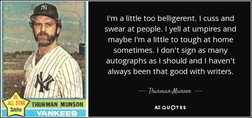 I'm a little too belligerent. I cuss and swear at people. I yell at umpires and maybe I'm a little to tough at home sometimes. I don't sign as many autographs as I should and I haven't always been that good with writers. - Thurman Munson