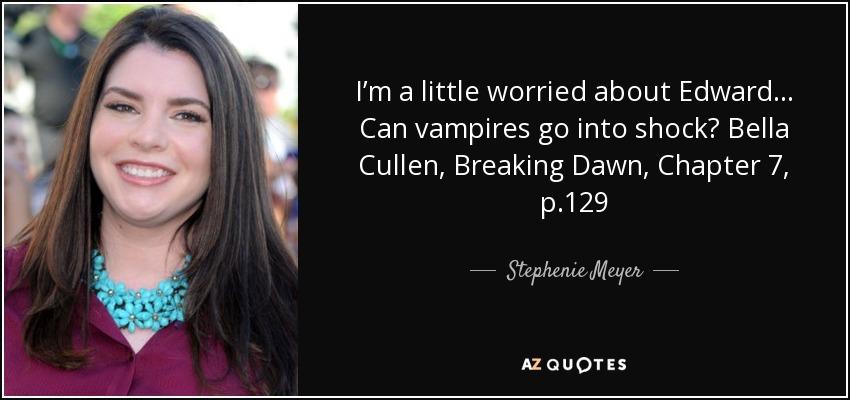 I'm a little worried about Edward… Can vampires go into shock? Bella Cullen, Breaking Dawn, Chapter 7, p.129 - Stephenie Meyer