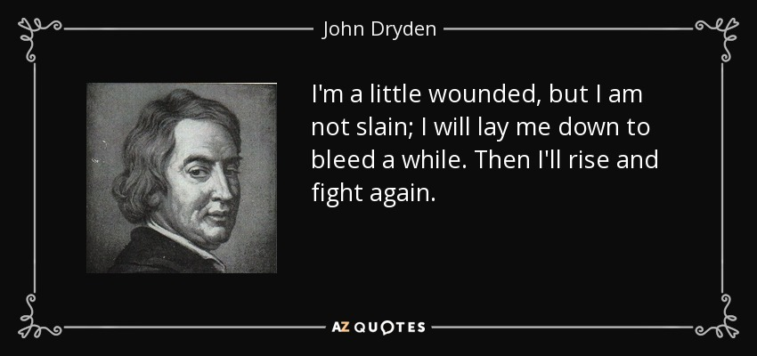 I'm a little wounded, but I am not slain; I will lay me down to bleed a while. Then I'll rise and fight again. - John Dryden