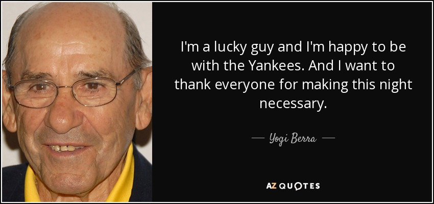 I'm a lucky guy and I'm happy to be with the Yankees. And I want to thank everyone for making this night necessary. - Yogi Berra