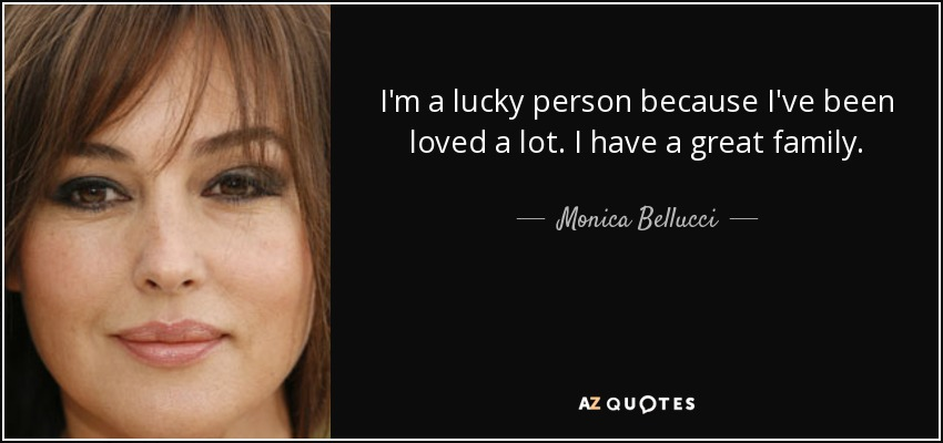 I'm a lucky person because I've been loved a lot. I have a great family. - Monica Bellucci