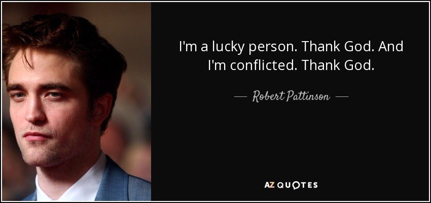 I'm a lucky person. Thank God. And I'm conflicted. Thank God. - Robert Pattinson