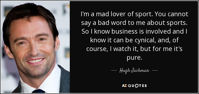 I'm a mad lover of sport. You cannot say a bad word to me about sports. So I know business is involved and I know it can be cynical, and, of course, I watch it, but for me it's pure. - Hugh Jackman