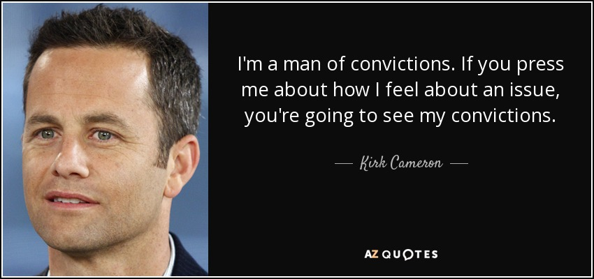 I'm a man of convictions. If you press me about how I feel about an issue, you're going to see my convictions. - Kirk Cameron