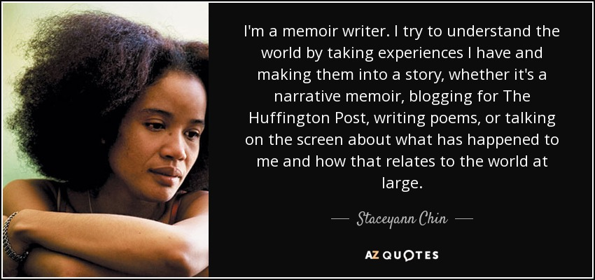 I'm a memoir writer. I try to understand the world by taking experiences I have and making them into a story, whether it's a narrative memoir, blogging for The Huffington Post, writing poems, or talking on the screen about what has happened to me and how that relates to the world at large. - Staceyann Chin