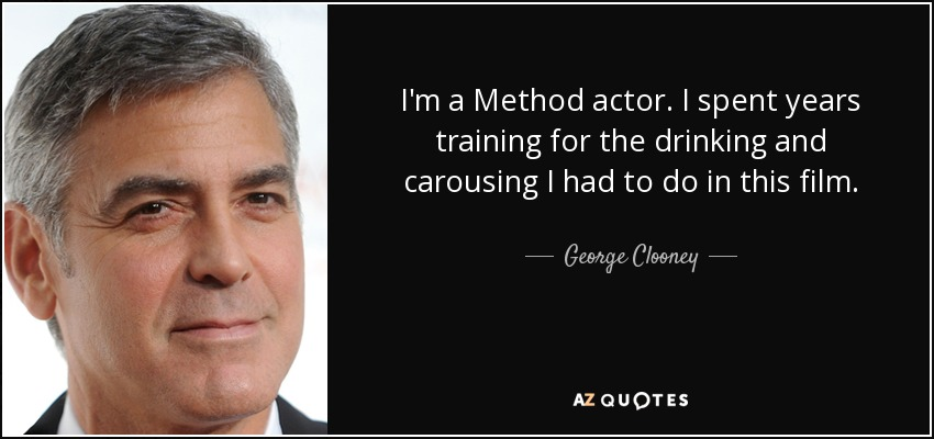 I'm a Method actor. I spent years training for the drinking and carousing I had to do in this film. - George Clooney