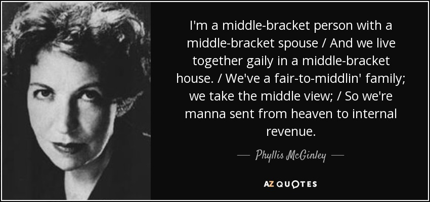 I'm a middle-bracket person with a middle-bracket spouse / And we live together gaily in a middle-bracket house. / We've a fair-to-middlin' family; we take the middle view; / So we're manna sent from heaven to internal revenue. - Phyllis McGinley