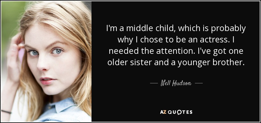 I'm a middle child, which is probably why I chose to be an actress. I needed the attention. I've got one older sister and a younger brother. - Nell Hudson
