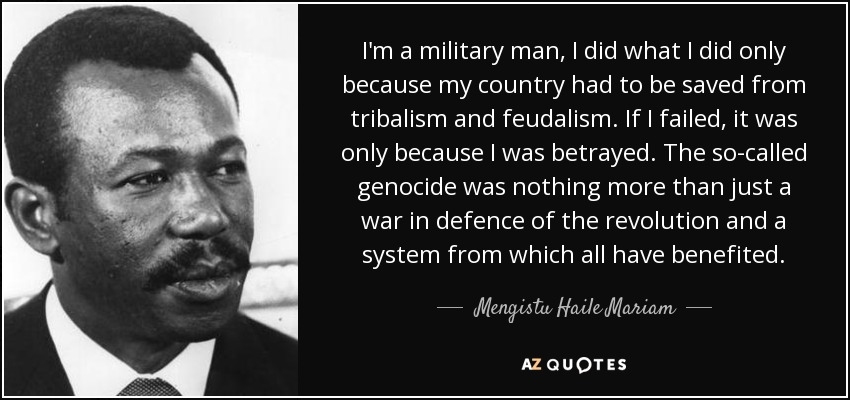 I'm a military man, I did what I did only because my country had to be saved from tribalism and feudalism. If I failed, it was only because I was betrayed. The so-called genocide was nothing more than just a war in defence of the revolution and a system from which all have benefited. - Mengistu Haile Mariam