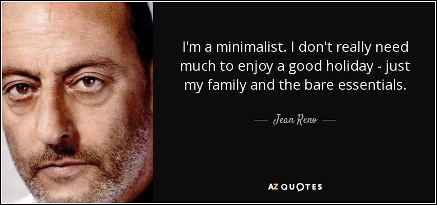 I'm a minimalist. I don't really need much to enjoy a good holiday - just my family and the bare essentials. - Jean Reno