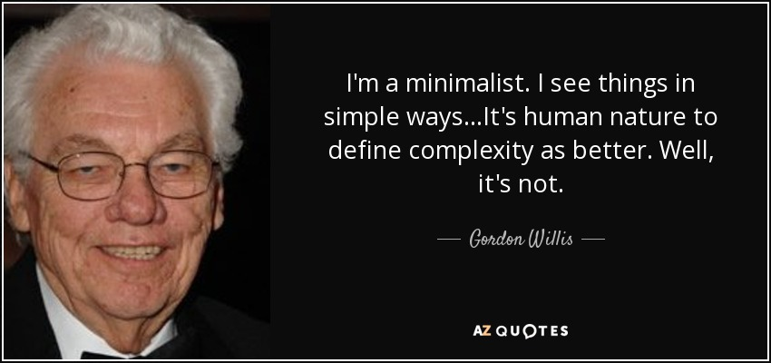 I'm a minimalist. I see things in simple ways...It's human nature to define complexity as better. Well, it's not. - Gordon Willis