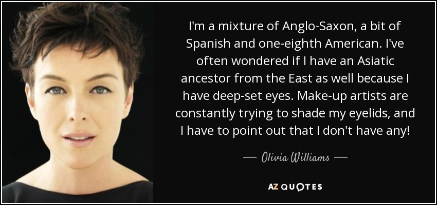 I'm a mixture of Anglo-Saxon, a bit of Spanish and one-eighth American. I've often wondered if I have an Asiatic ancestor from the East as well because I have deep-set eyes. Make-up artists are constantly trying to shade my eyelids, and I have to point out that I don't have any! - Olivia Williams