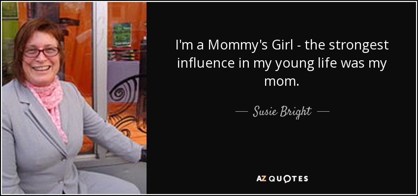 I'm a Mommy's Girl - the strongest influence in my young life was my mom. - Susie Bright
