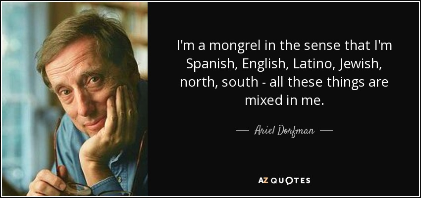 I'm a mongrel in the sense that I'm Spanish, English, Latino, Jewish, north, south - all these things are mixed in me. - Ariel Dorfman