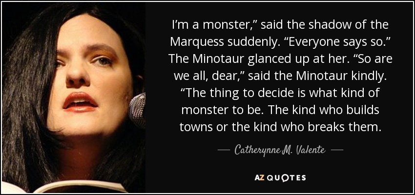 "I'm a monster,"" said the shadow of the Marquess suddenly. ""Everyone says so."" The Minotaur glanced up at her. ""So are we all, dear,"" said the Minotaur kindly. ""The thing to decide is what kind of monster to be. The kind who builds towns or the kind who breaks them. - Catherynne M. Valente"