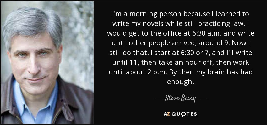 I'm a morning person because I learned to write my novels while still practicing law. I would get to the office at 6:30 a.m. and write until other people arrived, around 9. Now I still do that. I start at 6:30 or 7, and I'll write until 11, then take an hour off, then work until about 2 p.m. By then my brain has had enough. - Steve Berry