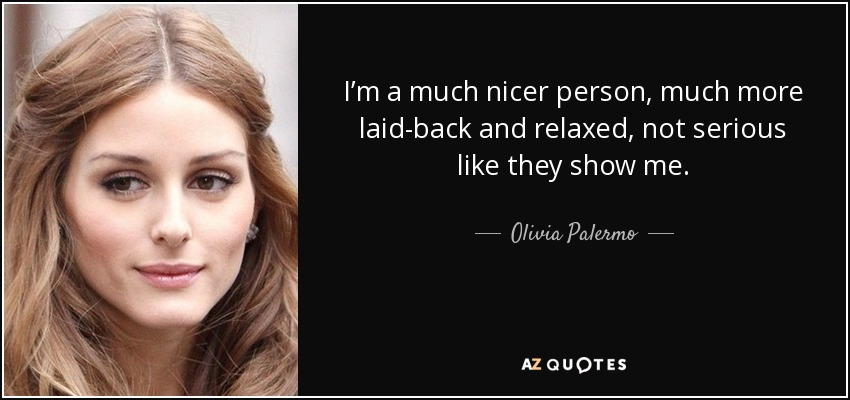 I'm a much nicer person, much more laid-back and relaxed, not serious like they show me. - Olivia Palermo