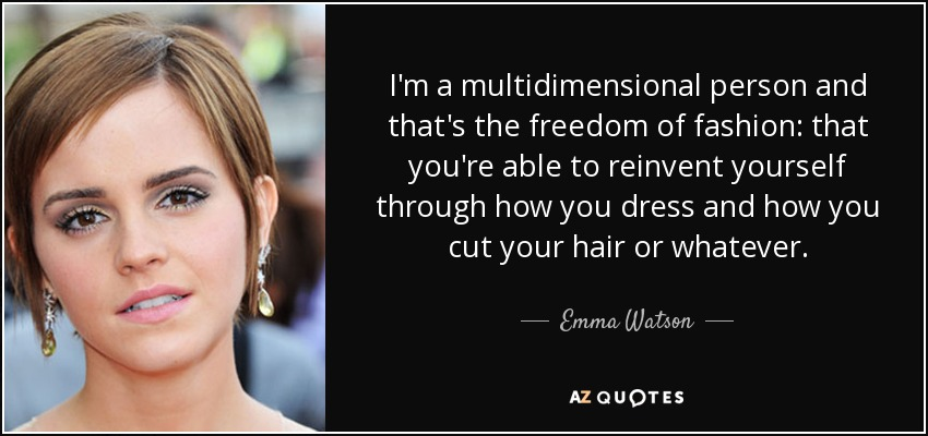 I'm a multidimensional person and that's the freedom of fashion: that you're able to reinvent yourself through how you dress and how you cut your hair or whatever. - Emma Watson