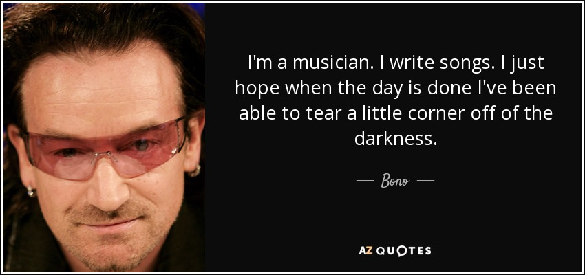 I'm a musician. I write songs. I just hope when the day is done I've been able to tear a little corner off of the darkness. - Bono