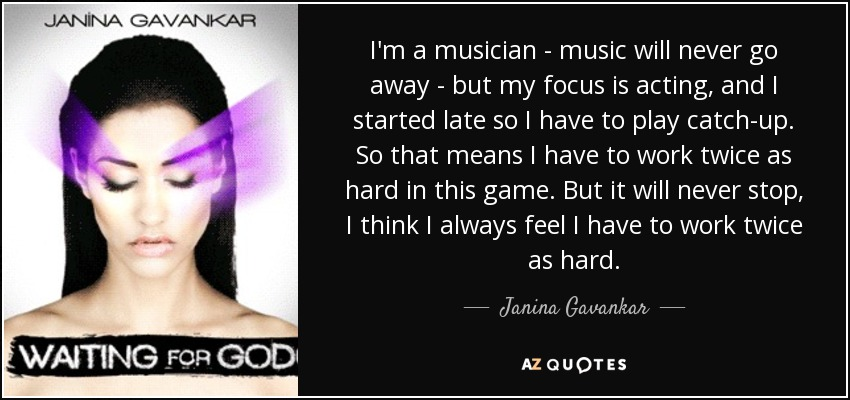I'm a musician - music will never go away - but my focus is acting, and I started late so I have to play catch-up. So that means I have to work twice as hard in this game. But it will never stop, I think I always feel I have to work twice as hard. - Janina Gavankar
