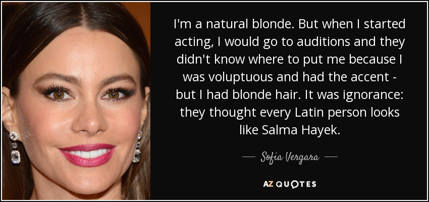I'm a natural blonde. But when I started acting, I would go to auditions and they didn't know where to put me because I was voluptuous and had the accent - but I had blonde hair. It was ignorance: they thought every Latin person looks like Salma Hayek. - Sofia Vergara