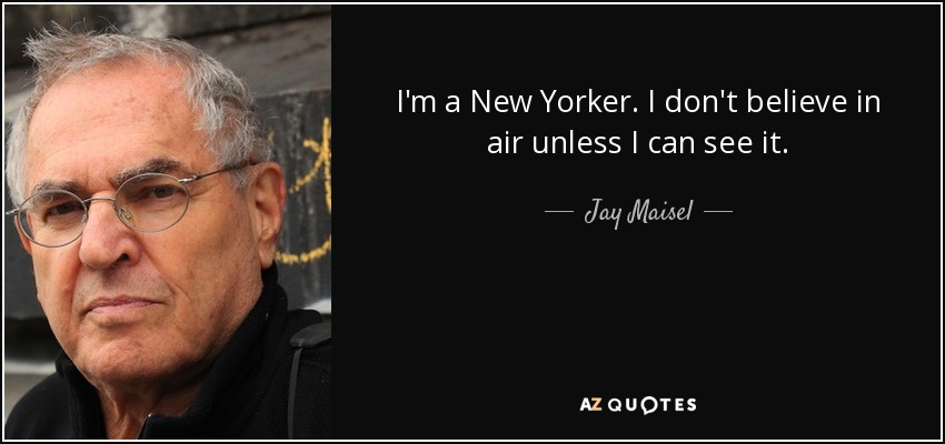 I'm a New Yorker. I don't believe in air unless I can see it. - Jay Maisel